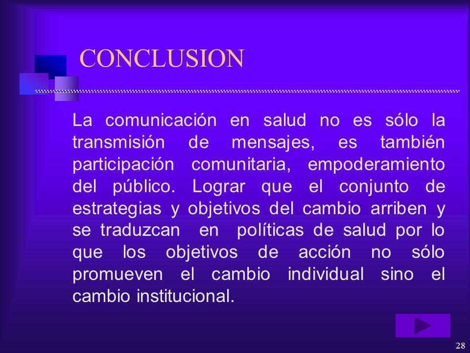 28 CONCLUSION La comunicación en salud no es sólo la transmisión de mensajes, es también participación comunitaria, empoderamiento del público. Lograr
