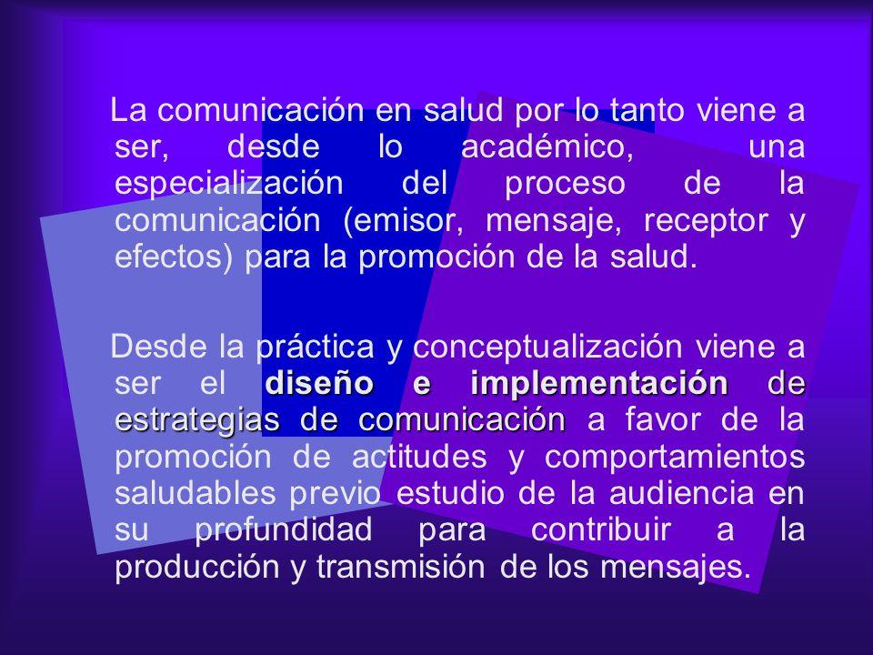 La comunicación en salud por lo tanto viene a ser, desde lo académico, una especialización del proceso de la comunicación (emisor, mensaje, receptor y