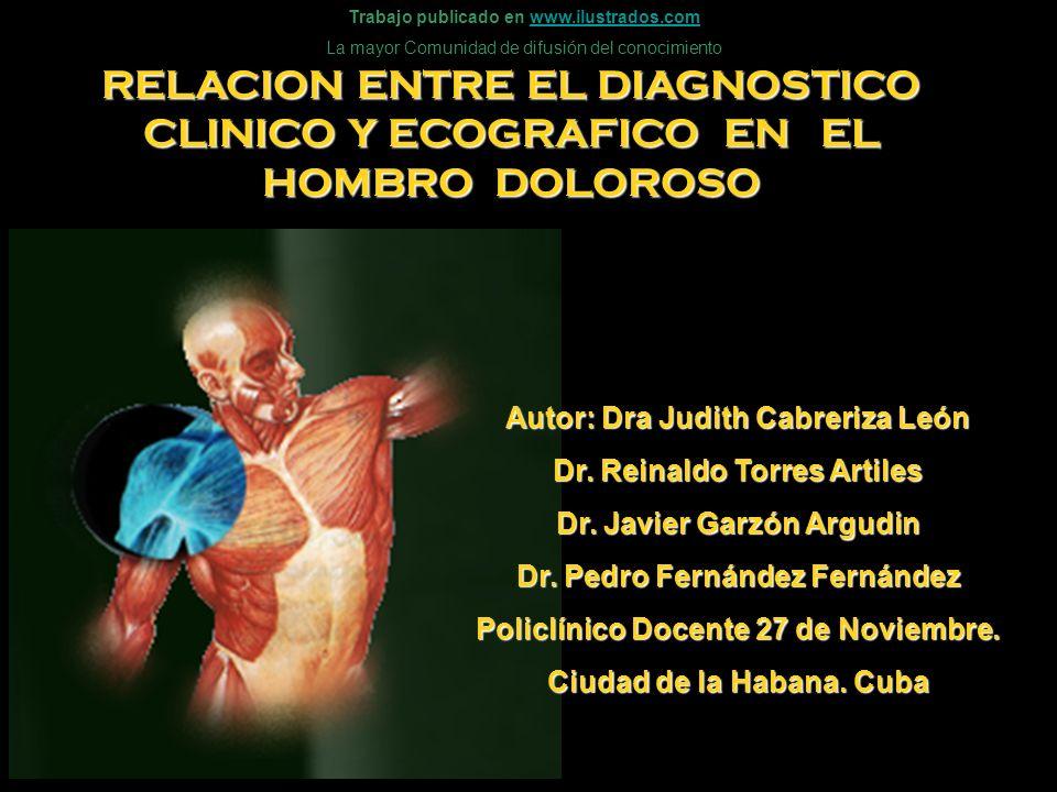 RELACION ENTRE EL DIAGNOSTICO CLINICO Y ECOGRAFICO EN EL HOMBRO DOLOROSO Autor: Dra Judith Cabreriza León Dr. Reinaldo Torres Artiles Dr. Javier Garzó