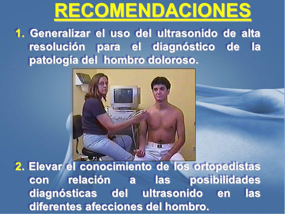 RECOMENDACIONES 1. Generalizar el uso del ultrasonido de alta resolución para el diagnóstico de la patología del hombro doloroso. 2. Elevar el conocim