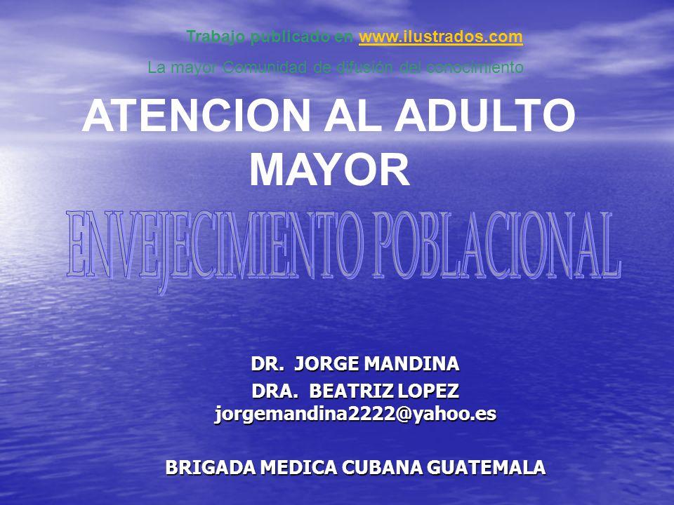 DR. JORGE MANDINA DRA. BEATRIZ LOPEZ jorgemandina2222@yahoo.es BRIGADA MEDICA CUBANA GUATEMALA ATENCION AL ADULTO MAYOR Trabajo publicado en www.ilust