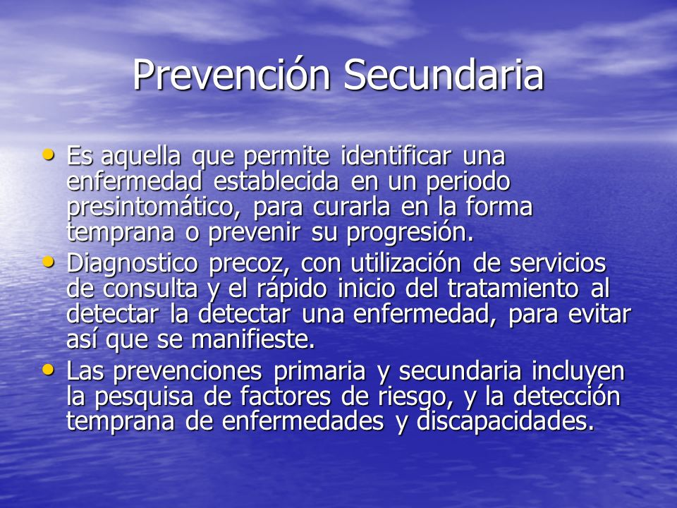 Prevención Secundaria Es aquella que permite identificar una enfermedad establecida en un periodo presintomático, para curarla en la forma temprana o