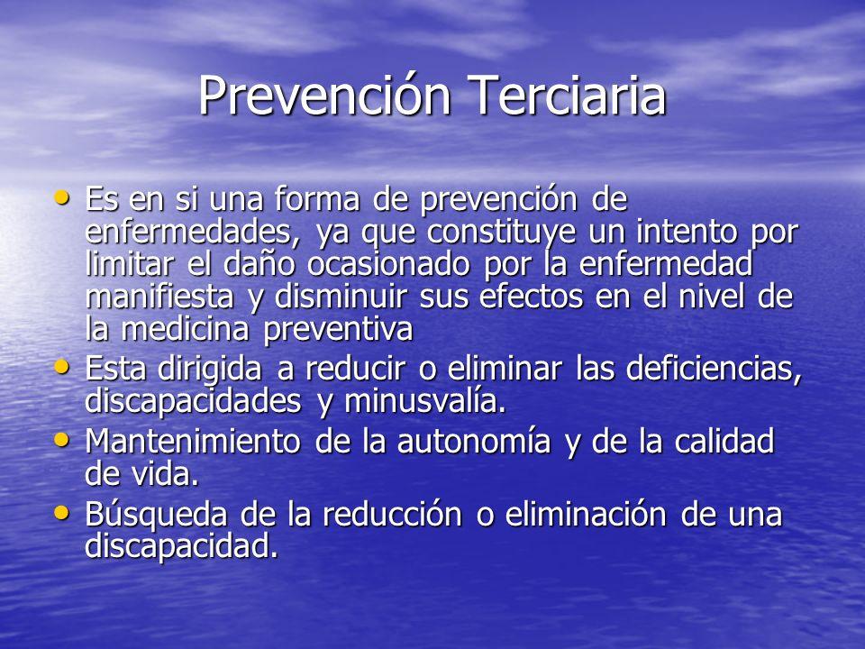 Prevención Terciaria Es en si una forma de prevención de enfermedades, ya que constituye un intento por limitar el daño ocasionado por la enfermedad m