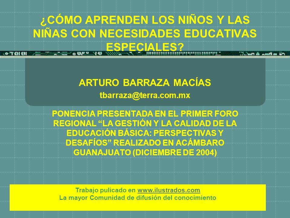 ¿CÓMO APRENDEN LOS NIÑOS Y LAS NIÑAS CON NECESIDADES EDUCATIVAS ESPECIALES? ARTURO BARRAZA MACÍAS tbarraza@terra.com.mx PONENCIA PRESENTADA EN EL PRIM