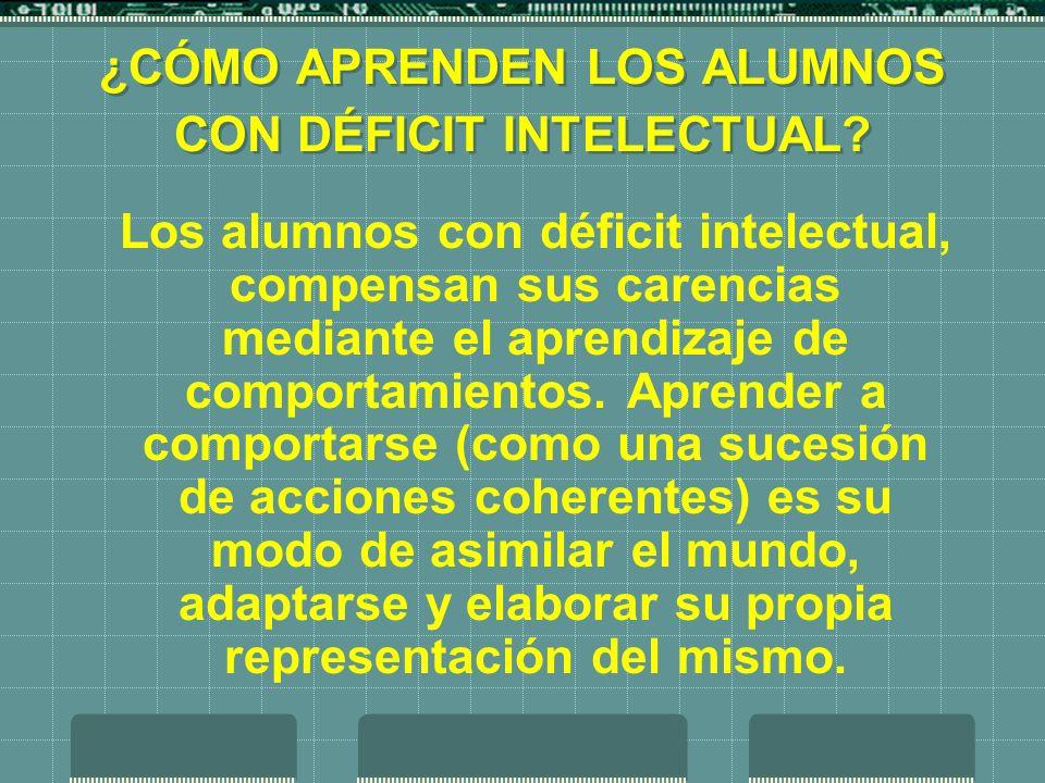 ¿CÓMO APRENDEN LOS ALUMNOS CON DÉFICIT INTELECTUAL? Los alumnos con déficit intelectual, compensan sus carencias mediante el aprendizaje de comportami