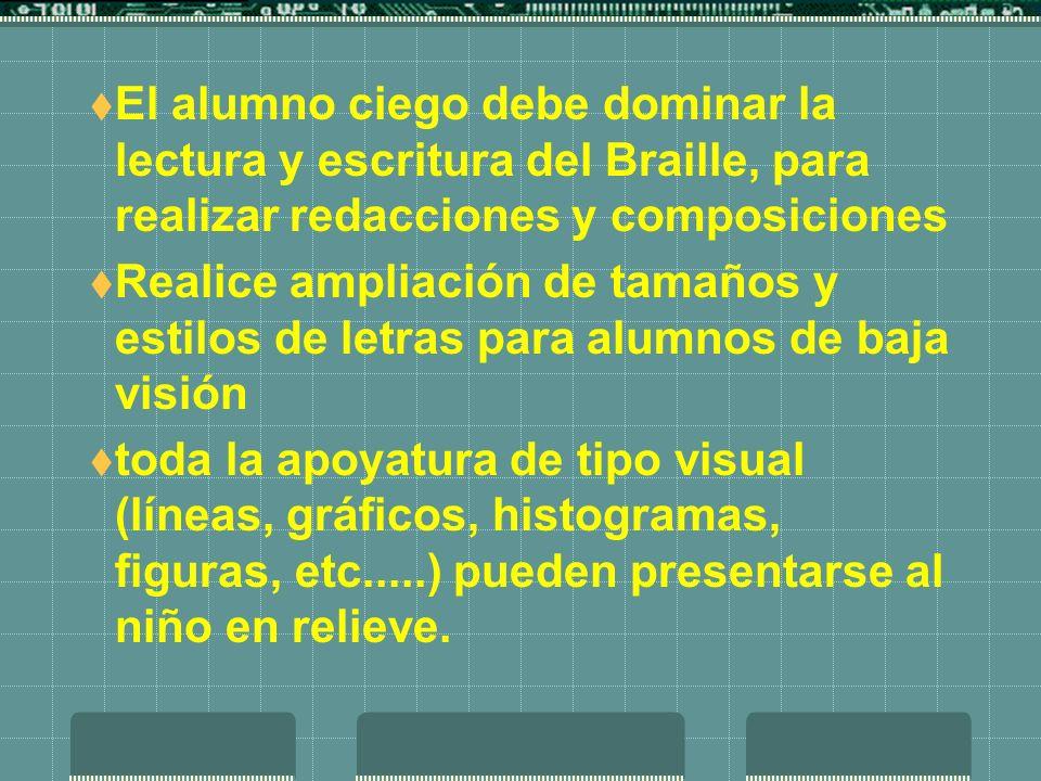 El alumno ciego debe dominar la lectura y escritura del Braille, para realizar redacciones y composiciones Realice ampliación de tamaños y estilos de