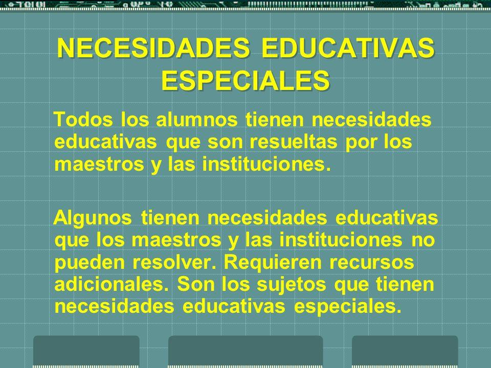 NECESIDADES EDUCATIVAS ESPECIALES Todos los alumnos tienen necesidades educativas que son resueltas por los maestros y las instituciones. Algunos tien