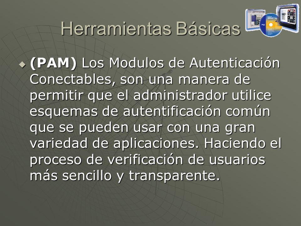 Herramientas Básicas (PAM) Los Modulos de Autenticación Conectables, son una manera de permitir que el administrador utilice esquemas de autentificación común que se pueden usar con una gran variedad de aplicaciones.