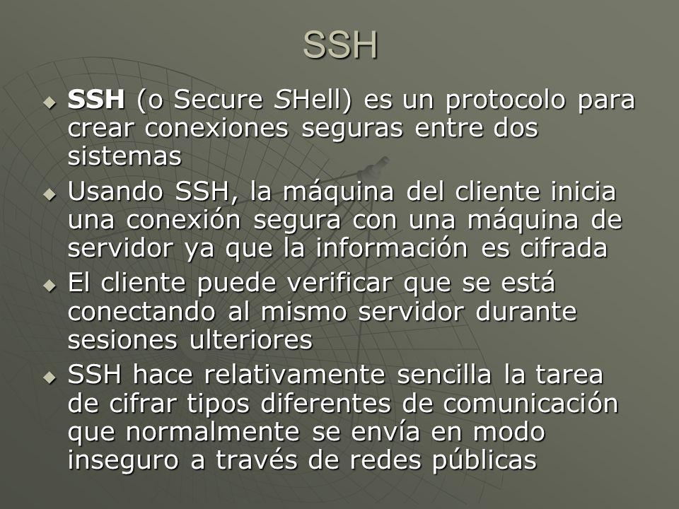 SSH (o Secure SHell) es un protocolo para crear conexiones seguras entre dos sistemas SSH (o Secure SHell) es un protocolo para crear conexiones seguras entre dos sistemas Usando SSH, la máquina del cliente inicia una conexión segura con una máquina de servidor ya que la información es cifrada Usando SSH, la máquina del cliente inicia una conexión segura con una máquina de servidor ya que la información es cifrada El cliente puede verificar que se está conectando al mismo servidor durante sesiones ulteriores El cliente puede verificar que se está conectando al mismo servidor durante sesiones ulteriores SSH hace relativamente sencilla la tarea de cifrar tipos diferentes de comunicación que normalmente se envía en modo inseguro a través de redes públicas SSH hace relativamente sencilla la tarea de cifrar tipos diferentes de comunicación que normalmente se envía en modo inseguro a través de redes públicas SSH