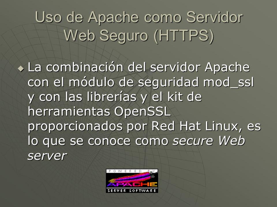 Uso de Apache como Servidor Web Seguro (HTTPS) La combinación del servidor Apache con el módulo de seguridad mod_ssl y con las librerías y el kit de herramientas OpenSSL proporcionados por Red Hat Linux, es lo que se conoce como secure Web server La combinación del servidor Apache con el módulo de seguridad mod_ssl y con las librerías y el kit de herramientas OpenSSL proporcionados por Red Hat Linux, es lo que se conoce como secure Web server