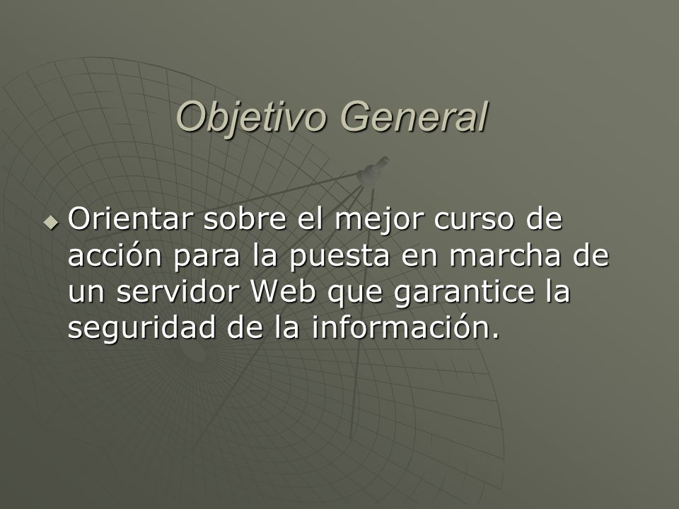 Objetivo General Orientar sobre el mejor curso de acción para la puesta en marcha de un servidor Web que garantice la seguridad de la información.
