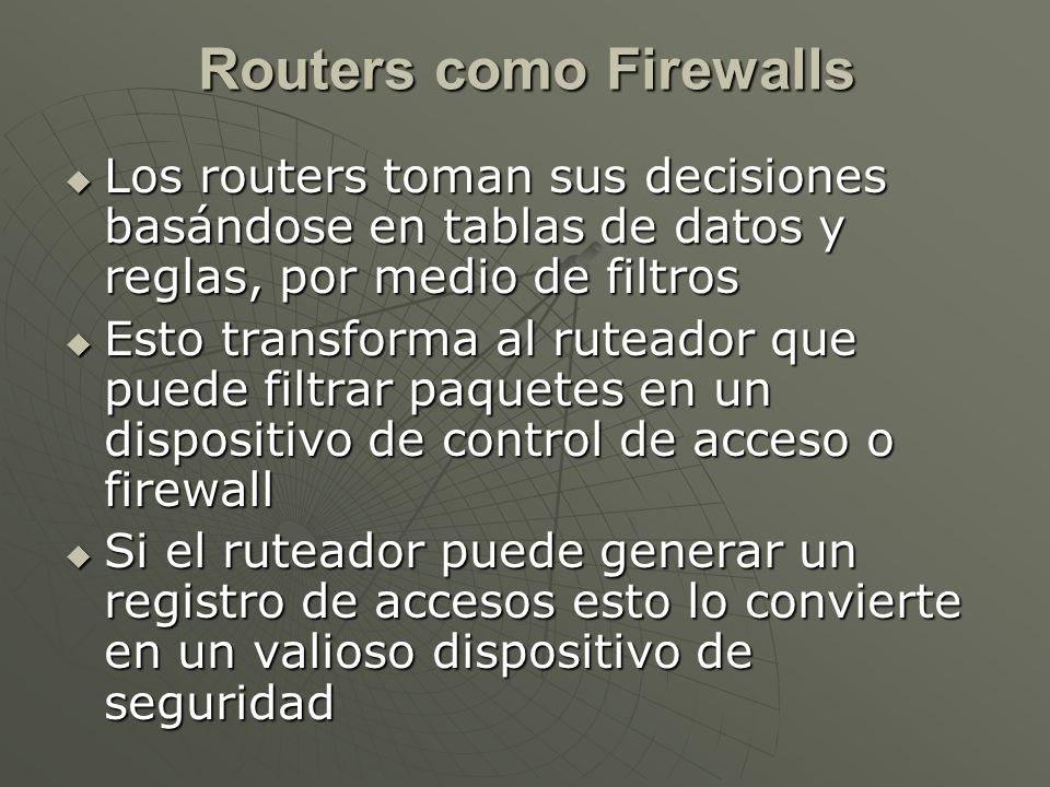 Los routers toman sus decisiones basándose en tablas de datos y reglas, por medio de filtros Los routers toman sus decisiones basándose en tablas de datos y reglas, por medio de filtros Esto transforma al ruteador que puede filtrar paquetes en un dispositivo de control de acceso o firewall Esto transforma al ruteador que puede filtrar paquetes en un dispositivo de control de acceso o firewall Si el ruteador puede generar un registro de accesos esto lo convierte en un valioso dispositivo de seguridad Si el ruteador puede generar un registro de accesos esto lo convierte en un valioso dispositivo de seguridad Routers como Firewalls