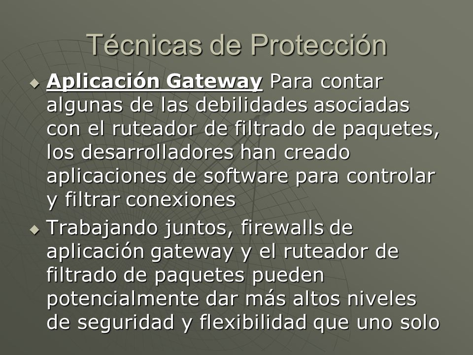 Técnicas de Protección Aplicación Gateway Para contar algunas de las debilidades asociadas con el ruteador de filtrado de paquetes, los desarrolladores han creado aplicaciones de software para controlar y filtrar conexiones Aplicación Gateway Para contar algunas de las debilidades asociadas con el ruteador de filtrado de paquetes, los desarrolladores han creado aplicaciones de software para controlar y filtrar conexiones Trabajando juntos, firewalls de aplicación gateway y el ruteador de filtrado de paquetes pueden potencialmente dar más altos niveles de seguridad y flexibilidad que uno solo Trabajando juntos, firewalls de aplicación gateway y el ruteador de filtrado de paquetes pueden potencialmente dar más altos niveles de seguridad y flexibilidad que uno solo