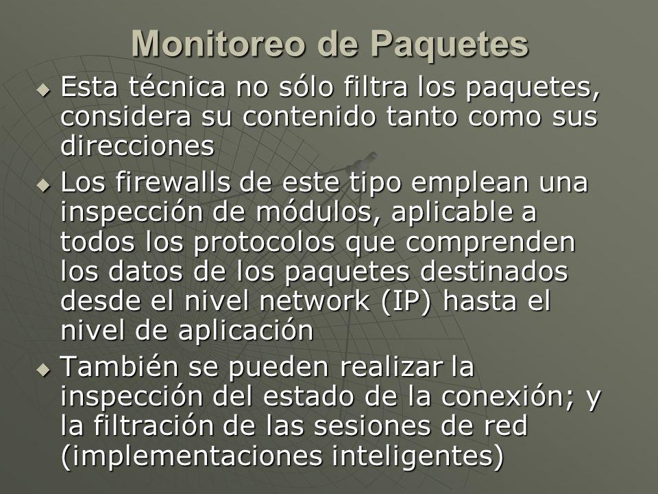 Esta técnica no sólo filtra los paquetes, considera su contenido tanto como sus direcciones Esta técnica no sólo filtra los paquetes, considera su contenido tanto como sus direcciones Los firewalls de este tipo emplean una inspección de módulos, aplicable a todos los protocolos que comprenden los datos de los paquetes destinados desde el nivel network (IP) hasta el nivel de aplicación Los firewalls de este tipo emplean una inspección de módulos, aplicable a todos los protocolos que comprenden los datos de los paquetes destinados desde el nivel network (IP) hasta el nivel de aplicación También se pueden realizar la inspección del estado de la conexión; y la filtración de las sesiones de red (implementaciones inteligentes) También se pueden realizar la inspección del estado de la conexión; y la filtración de las sesiones de red (implementaciones inteligentes) Monitoreo de Paquetes