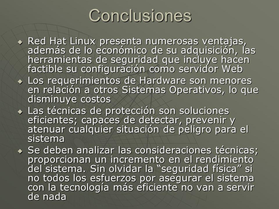 Conclusiones Red Hat Linux presenta numerosas ventajas, además de lo económico de su adquisición, las herramientas de seguridad que incluye hacen factible su configuración como servidor Web Red Hat Linux presenta numerosas ventajas, además de lo económico de su adquisición, las herramientas de seguridad que incluye hacen factible su configuración como servidor Web Los requerimientos de Hardware son menores en relación a otros Sistemas Operativos, lo que disminuye costos Los requerimientos de Hardware son menores en relación a otros Sistemas Operativos, lo que disminuye costos Las técnicas de protección son soluciones eficientes; capaces de detectar, prevenir y atenuar cualquier situación de peligro para el sistema Las técnicas de protección son soluciones eficientes; capaces de detectar, prevenir y atenuar cualquier situación de peligro para el sistema Se deben analizar las consideraciones técnicas; proporcionan un incremento en el rendimiento del sistema.