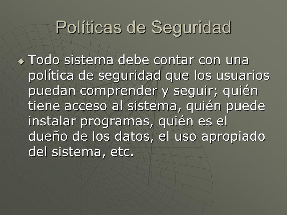 Políticas de Seguridad Todo sistema debe contar con una política de seguridad que los usuarios puedan comprender y seguir; quién tiene acceso al sistema, quién puede instalar programas, quién es el dueño de los datos, el uso apropiado del sistema, etc.