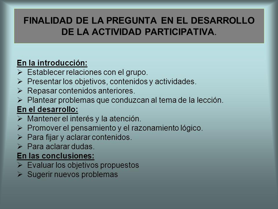FINALIDAD DE LA PREGUNTA EN EL DESARROLLO DE LA ACTIVIDAD PARTICIPATIVA. En la introducción: Establecer relaciones con el grupo. Presentar los objetiv