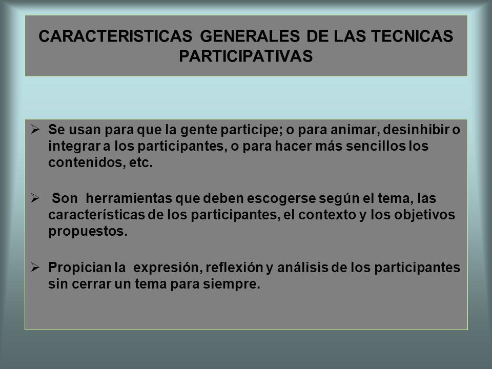 CARACTERISTICAS GENERALES DE LAS TECNICAS PARTICIPATIVAS Se usan para que la gente participe; o para animar, desinhibir o integrar a los participantes