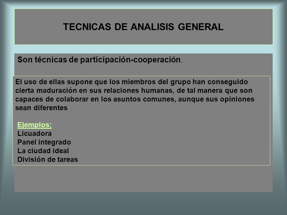 TECNICAS DE ANALISIS GENERAL Son técnicas de participación-cooperación. El uso de ellas supone que los miembros del grupo han conseguido cierta madura