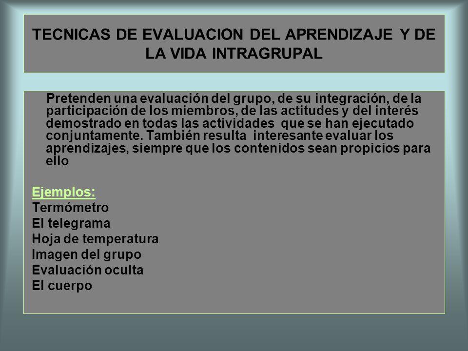 TECNICAS DE EVALUACION DEL APRENDIZAJE Y DE LA VIDA INTRAGRUPAL Pretenden una evaluación del grupo, de su integración, de la participación de los miem