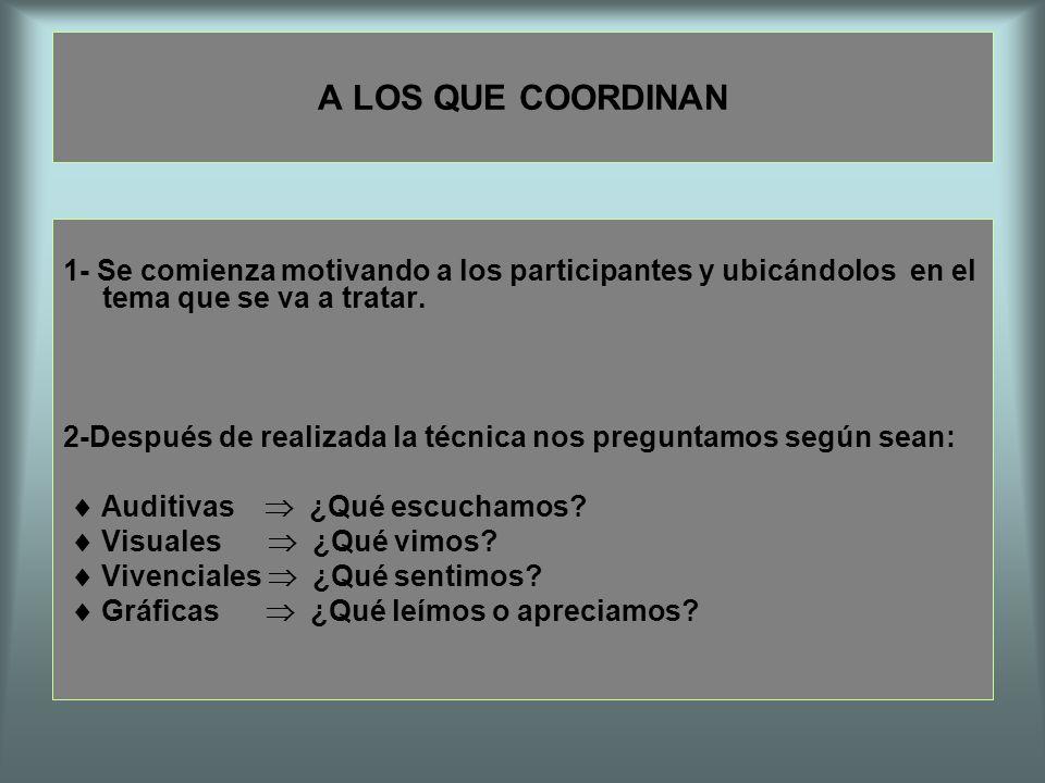 A LOS QUE COORDINAN 1- Se comienza motivando a los participantes y ubicándolos en el tema que se va a tratar. 2-Después de realizada la técnica nos pr