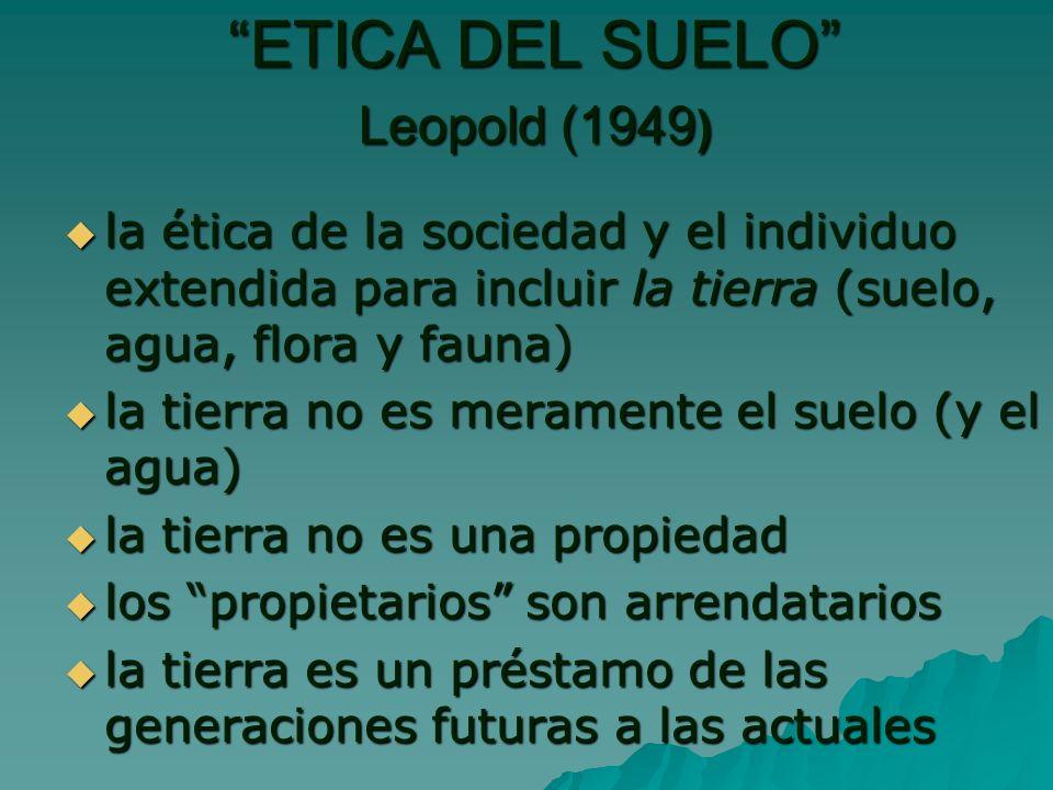 ETICA DEL SUELO Leopold (1949 ) ETICA DEL SUELO Leopold (1949 ) la ética de la sociedad y el individuo extendida para incluir la tierra (suelo, agua, flora y fauna) la ética de la sociedad y el individuo extendida para incluir la tierra (suelo, agua, flora y fauna) la tierra no es meramente el suelo (y el agua) la tierra no es meramente el suelo (y el agua) la tierra no es una propiedad la tierra no es una propiedad los propietarios son arrendatarios los propietarios son arrendatarios la tierra es un préstamo de las generaciones futuras a las actuales la tierra es un préstamo de las generaciones futuras a las actuales