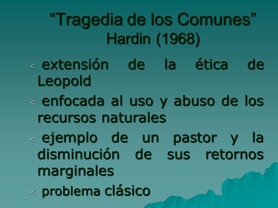< extensión de la ética de Leopold < enfocada al uso y abuso de los recursos naturales < ejemplo de un pastor y la disminución de sus retornos marginales < problema clásico Tragedia de los Comunes Hardin (1968)