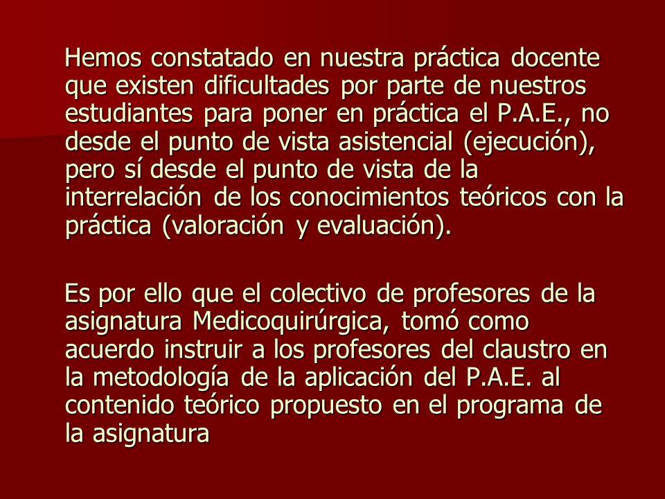 Hemos constatado en nuestra práctica docente que existen dificultades por parte de nuestros estudiantes para poner en práctica el P.A.E., no desde el punto de vista asistencial (ejecución), pero sí desde el punto de vista de la interrelación de los conocimientos teóricos con la práctica (valoración y evaluación).