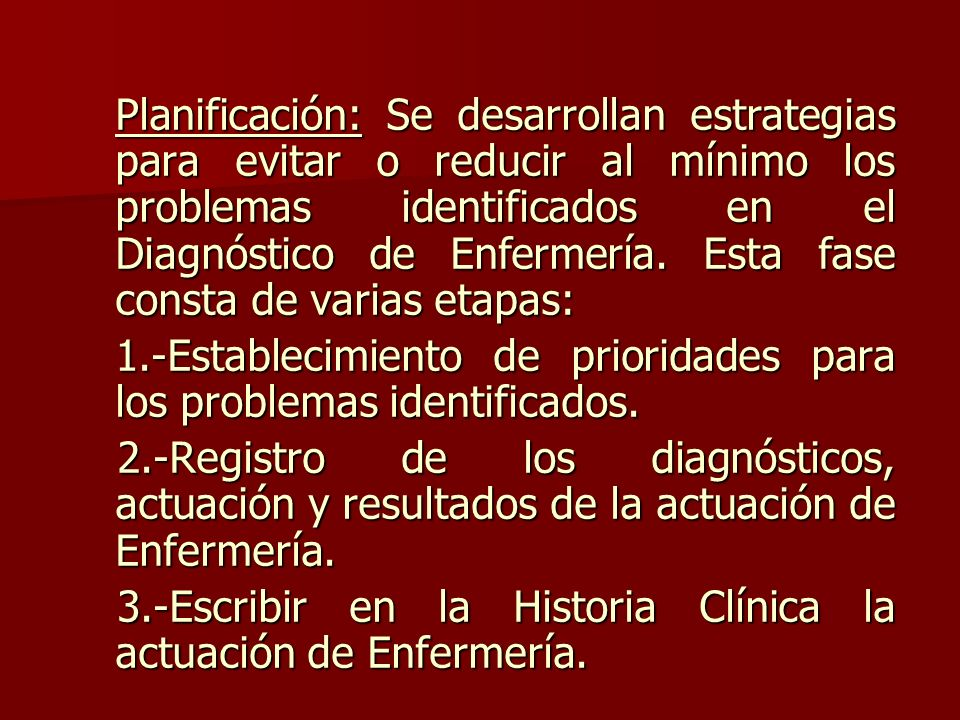 Planificación: Se desarrollan estrategias para evitar o reducir al mínimo los problemas identificados en el Diagnóstico de Enfermería.