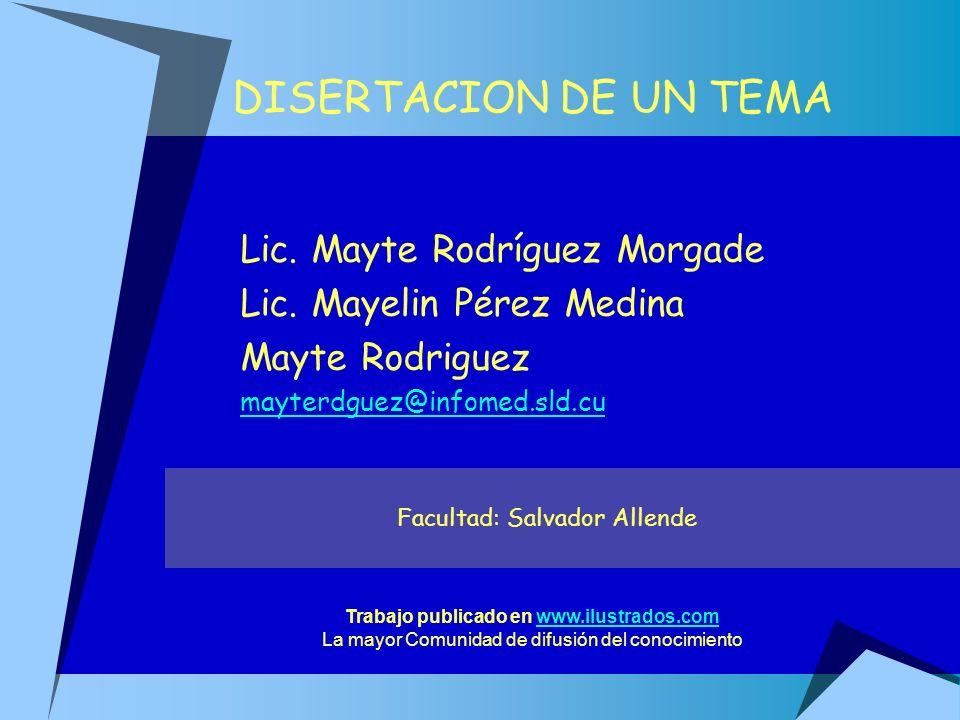 DISERTACION DE UN TEMA Lic. Mayte Rodríguez Morgade Lic. Mayelin Pérez Medina Mayte Rodriguez mayterdguez@infomed.sld.cu Facultad: Salvador Allende Tr