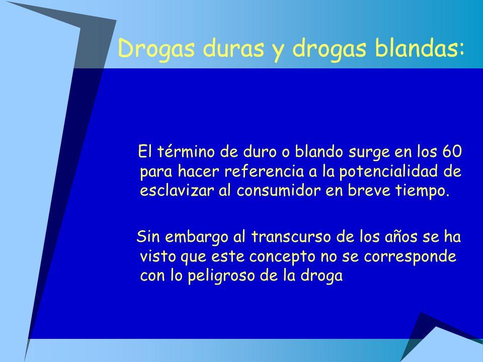 Drogas duras y drogas blandas: El término de duro o blando surge en los 60 para hacer referencia a la potencialidad de esclavizar al consumidor en bre