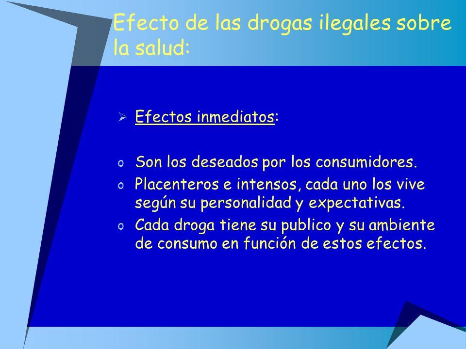 Efecto de las drogas ilegales sobre la salud: Efectos inmediatos: o Son los deseados por los consumidores. o Placenteros e intensos, cada uno los vive