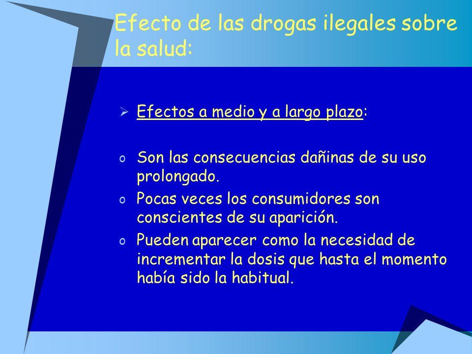 Efecto de las drogas ilegales sobre la salud: Efectos a medio y a largo plazo: o Son las consecuencias dañinas de su uso prolongado. o Pocas veces los