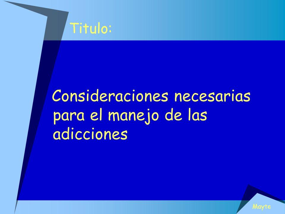 Titulo: Consideraciones necesarias para el manejo de las adicciones Mayte