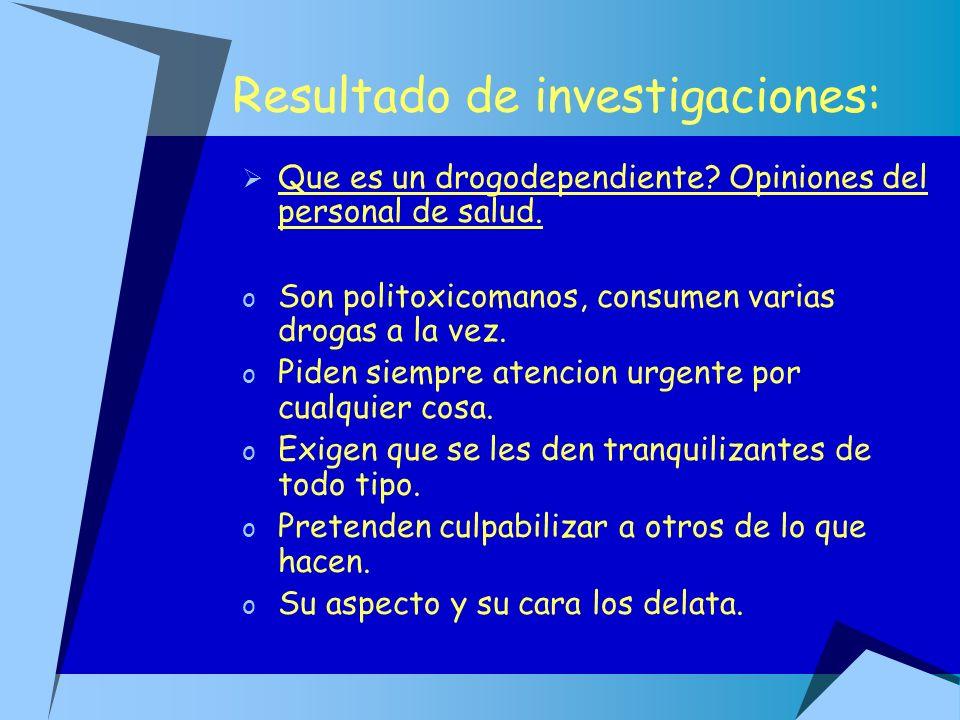 Resultado de investigaciones: Que es un drogodependiente? Opiniones del personal de salud. o Son politoxicomanos, consumen varias drogas a la vez. o P