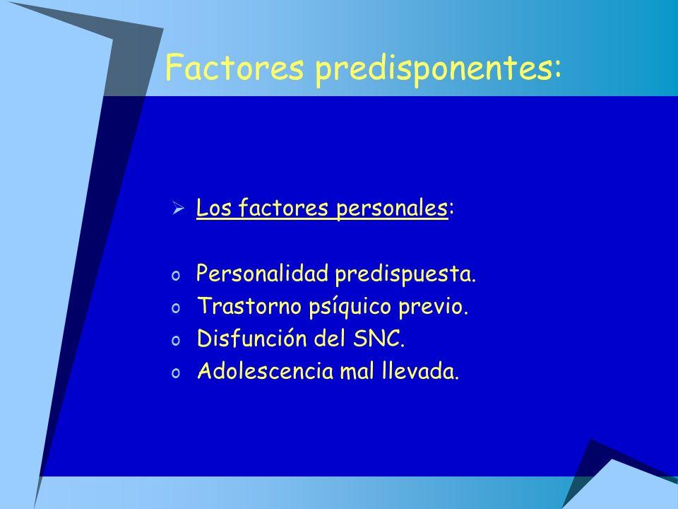 Factores predisponentes: Los factores personales: o Personalidad predispuesta. o Trastorno psíquico previo. o Disfunción del SNC. o Adolescencia mal l