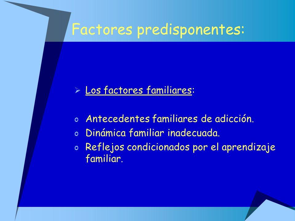Factores predisponentes: Los factores familiares: o Antecedentes familiares de adicción. o Dinámica familiar inadecuada. o Reflejos condicionados por