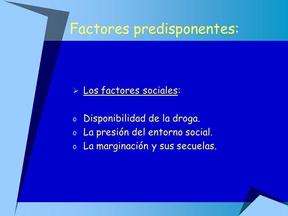 Factores predisponentes: Los factores sociales: o Disponibilidad de la droga. o La presión del entorno social. o La marginación y sus secuelas.
