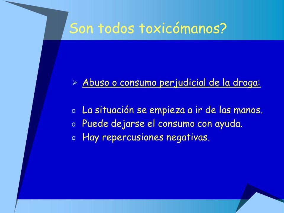 Son todos toxicómanos? Abuso o consumo perjudicial de la droga: o La situación se empieza a ir de las manos. o Puede dejarse el consumo con ayuda. o H