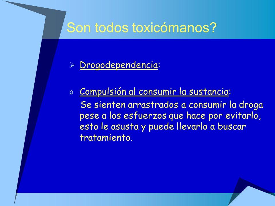 Son todos toxicómanos? Drogodependencia: o Compulsión al consumir la sustancia: Se sienten arrastrados a consumir la droga pese a los esfuerzos que ha
