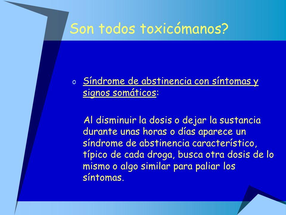 Son todos toxicómanos? o Síndrome de abstinencia con síntomas y signos somáticos: Al disminuir la dosis o dejar la sustancia durante unas horas o días