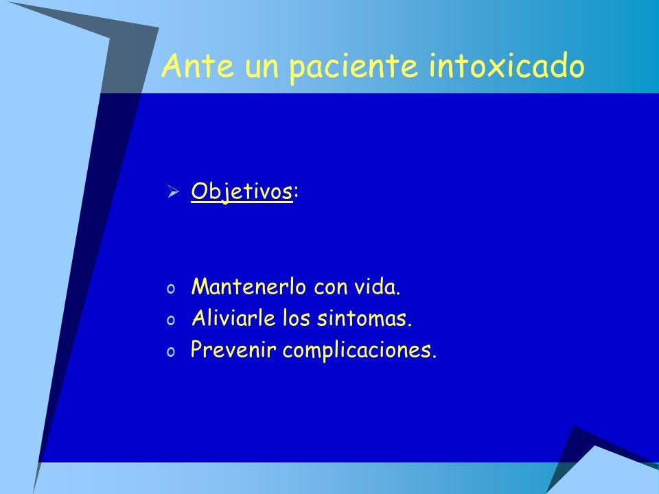 Ante un paciente intoxicado Objetivos: o Mantenerlo con vida. o Aliviarle los sintomas. o Prevenir complicaciones.