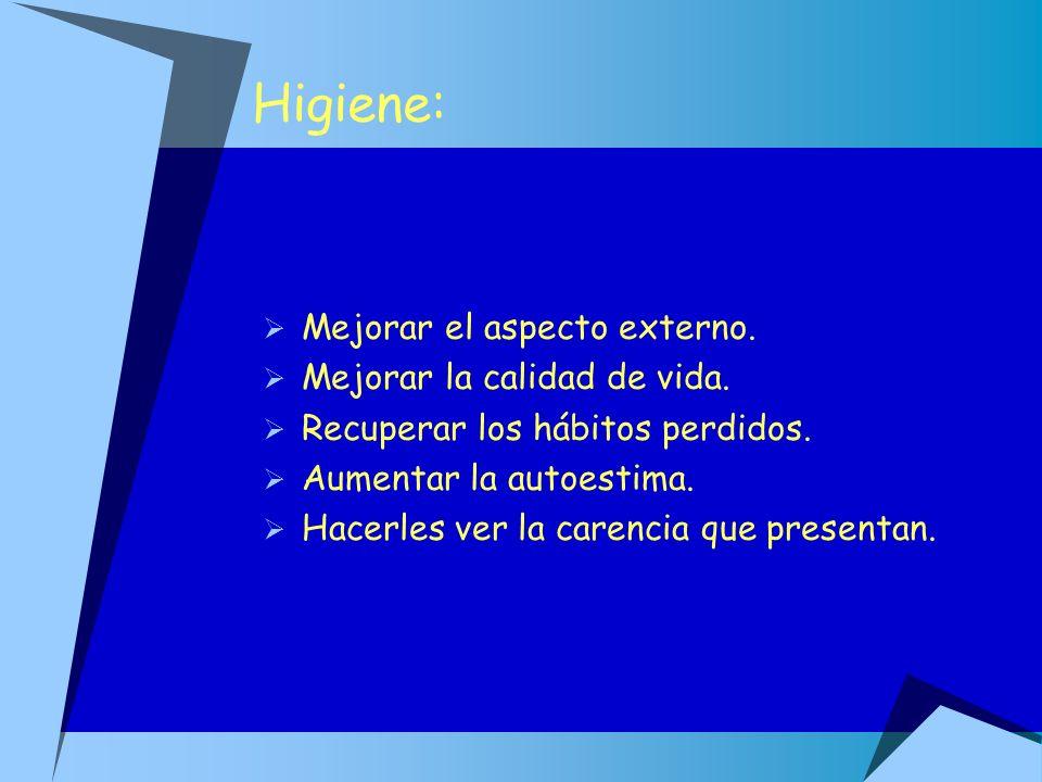 Higiene: Mejorar el aspecto externo. Mejorar la calidad de vida. Recuperar los hábitos perdidos. Aumentar la autoestima. Hacerles ver la carencia que