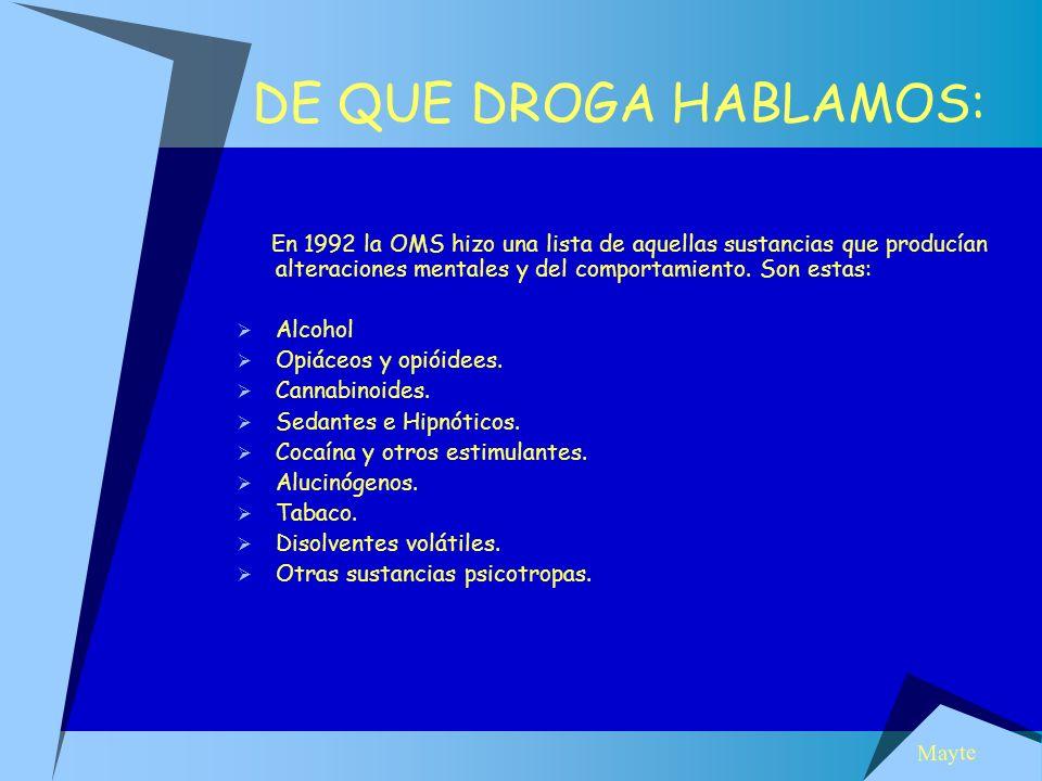 DE QUE DROGA HABLAMOS: En 1992 la OMS hizo una lista de aquellas sustancias que producían alteraciones mentales y del comportamiento. Son estas: Alcoh
