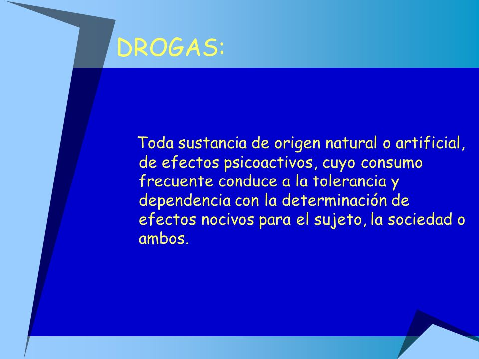 DROGAS: Toda sustancia de origen natural o artificial, de efectos psicoactivos, cuyo consumo frecuente conduce a la tolerancia y dependencia con la de