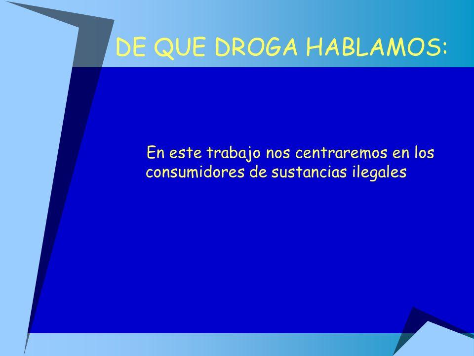 DE QUE DROGA HABLAMOS: En este trabajo nos centraremos en los consumidores de sustancias ilegales