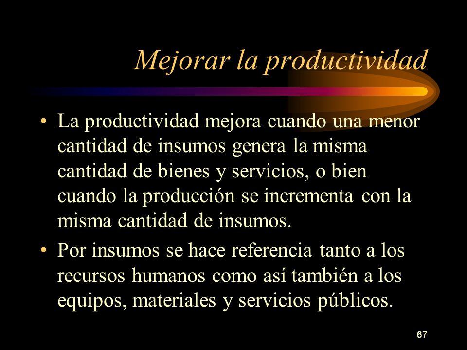 67 Mejorar la productividad La productividad mejora cuando una menor cantidad de insumos genera la misma cantidad de bienes y servicios, o bien cuando