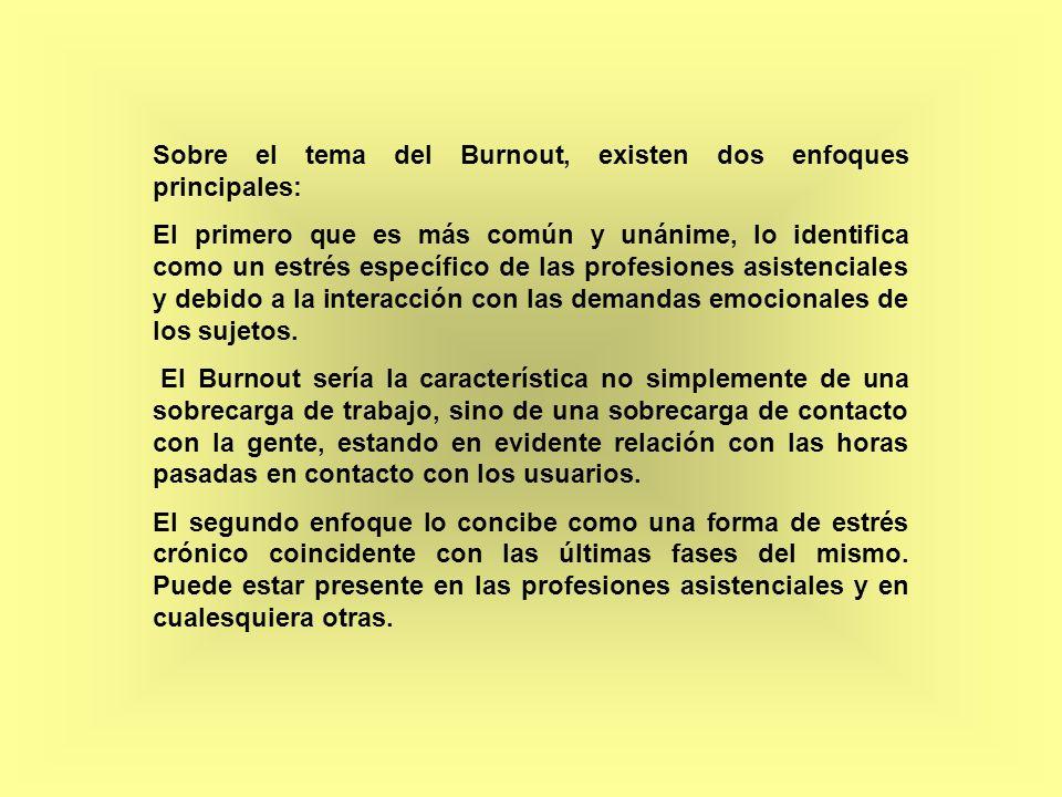 Sobre el tema del Burnout, existen dos enfoques principales: El primero que es más común y unánime, lo identifica como un estrés específico de las pro