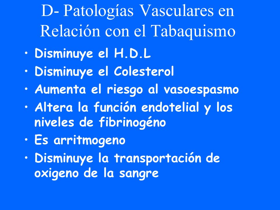 D- Patologías Vasculares en Relación con el Tabaquismo Disminuye el H.D.L Disminuye el Colesterol Aumenta el riesgo al vasoespasmo Altera la función e