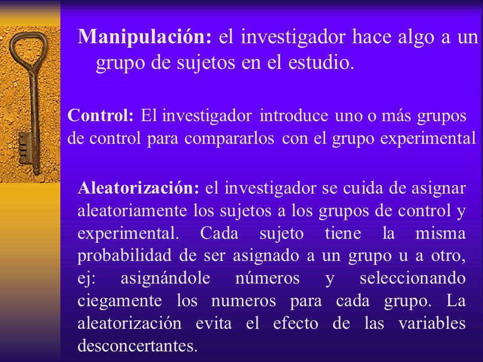 Manipulación: el investigador hace algo a un grupo de sujetos en el estudio. Control: El investigador introduce uno o más grupos de control para compa